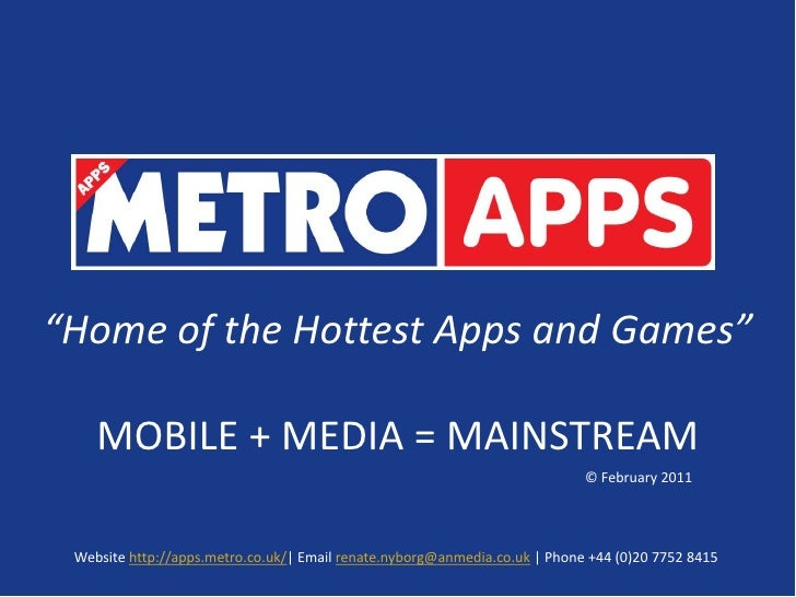 """""""Home of the Hottest Apps and Games""""<br />MOBILE + MEDIA = MAINSTREAM<br />© February 2011<br />Website http://apps.metro...."""
