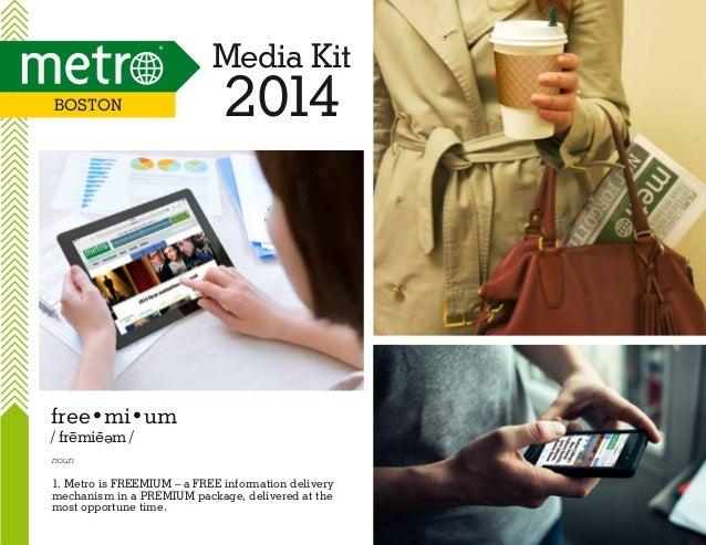 Media Kit Boston  2014  free•mi•um / fremie m / e  noun  1. Metro is FREEMIUM – a FREE information delivery mechanism in a...