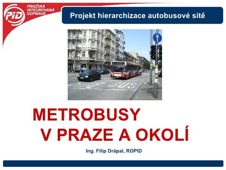 METROBUSY  V PRAZE A OKOLÍ Projekt hierarchizace autobusové sítě Ing. Filip Drápal, ROPID
