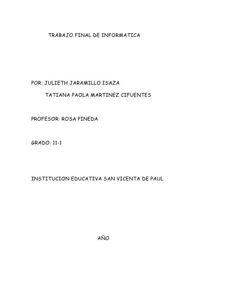 TRABAJO FINAL DE INFORMATICA     POR: JULIETH JARAMILLO ISAZA      TATIANA PAOLA MARTINEZ CIFUENTES    PROFESOR: ROSA PINE...