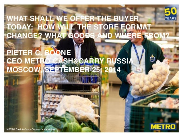 METRO Cash & Carry RussiaMETRO Cash & Carry Corporate Marketing WHAT SHALL WE OFFER THE BUYER TODAY: HOW WILL THE STORE FO...