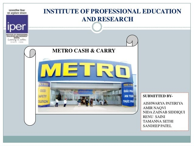 INSTITUTE OF PROFESSIONAL EDUCATION          AND RESEARCH  METRO CASH & CARRY                         SUBMITTED BY-       ...