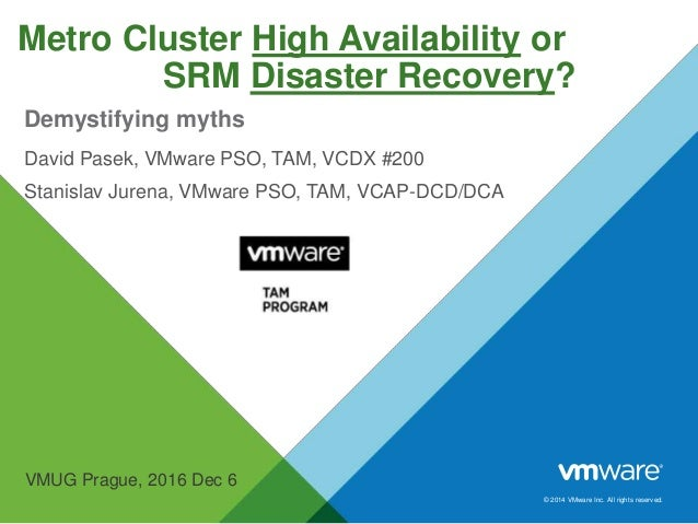 © 2014 VMware Inc. All rights reserved. Metro Cluster High Availability or SRM Disaster Recovery? David Pasek, VMware PSO,...