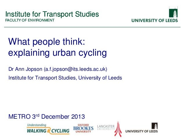 Institute for Transport Studies FACULTY OF ENVIRONMENT  What people think: explaining urban cycling Dr Ann Jopson (a.f.jop...