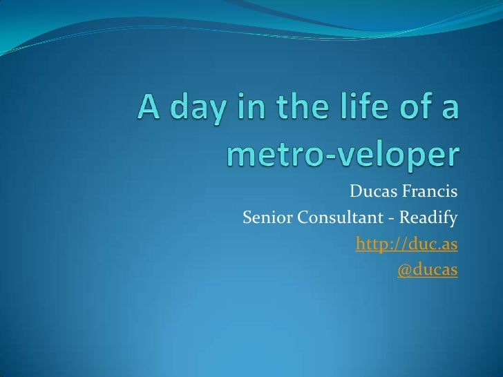 A day in the life of a metro-veloper<br />Ducas Francis<br />Senior Consultant - Readify<br />http://duc.as<br />@ducas<br />