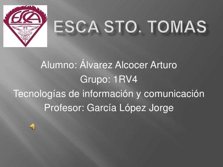 ESCa STO. TOMAS<br />Alumno: Álvarez Alcocer Arturo<br />Grupo: 1RV4<br />Tecnologías de información y comunicaci...