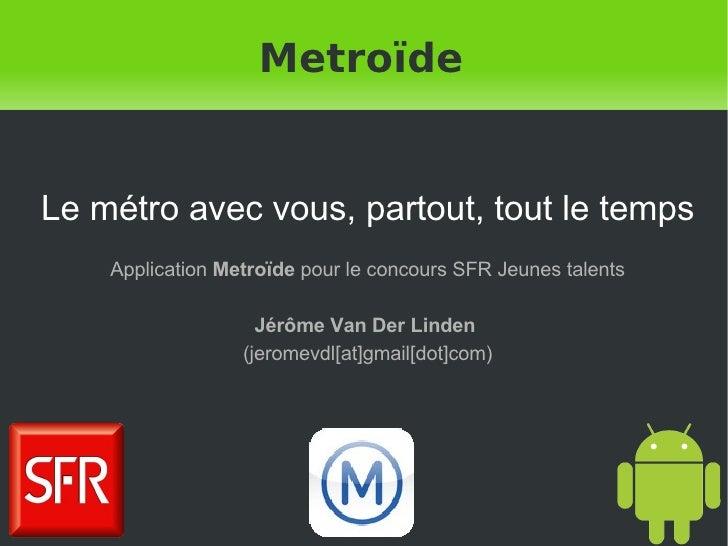 Metroïde Le métro avec vous, partout, tout le temps Application  Metroïde  pour le concours SFR Jeunes talents Jérôme Van ...