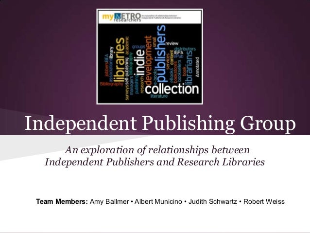 Independent Publishing Group An exploration of relationships between Independent Publishers and Research Libraries  Team M...
