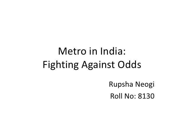 Metro in India: Fighting Against Odds<br />Rupsha Neogi<br />Roll No: 8130<br />