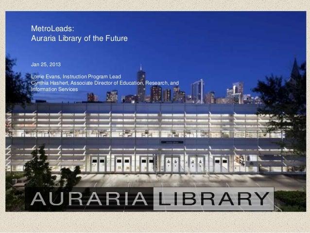 MetroLeads:Auraria Library of the FutureJan 25, 2013Lorrie Evans, Instruction Program LeadCynthia Hashert, Associate Direc...
