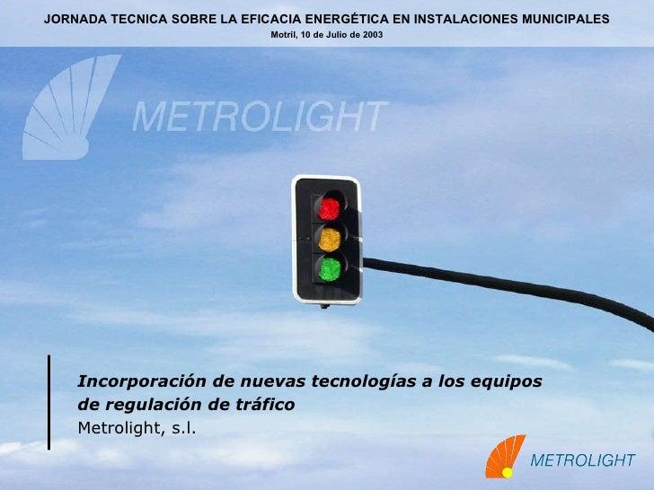 Incorporación de nuevas tecnologías a los equipos  de regulación de tráfico   Metrolight, s.l. JORNADA TECNICA SOBRE LA EF...