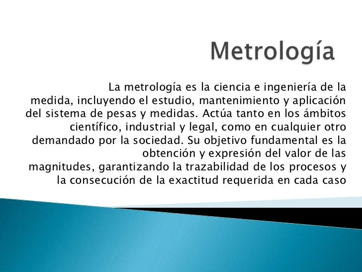 La metrología es la ciencia e ingeniería de la medida, incluyendo el estudio, mantenimiento y aplicacióndel sistema de pes...