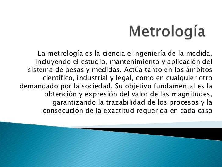 La metrología es la ciencia e ingeniería de la medida,     incluyendo el estudio, mantenimiento y aplicación del  sistema ...