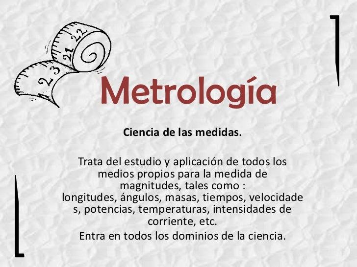 Metrología           Ciencia de las medidas.   Trata del estudio y aplicación de todos los       medios propios para la me...