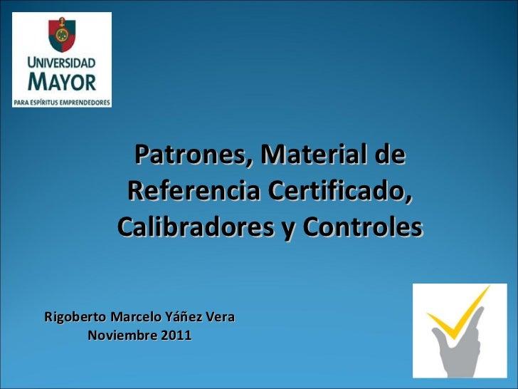 Patrones, Material de Referencia Certificado, Calibradores y Controles Rigoberto Marcelo Yáñez Vera Noviembre 2011
