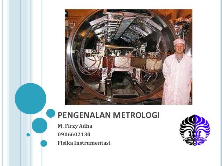 PENGENALAN METROLOGIM. Firzy Adha0906602130Fisika Instrumentasi