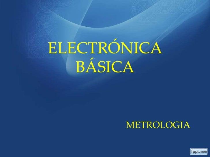 ELECTRÓNICA   BÁSICA       METROLOGIA