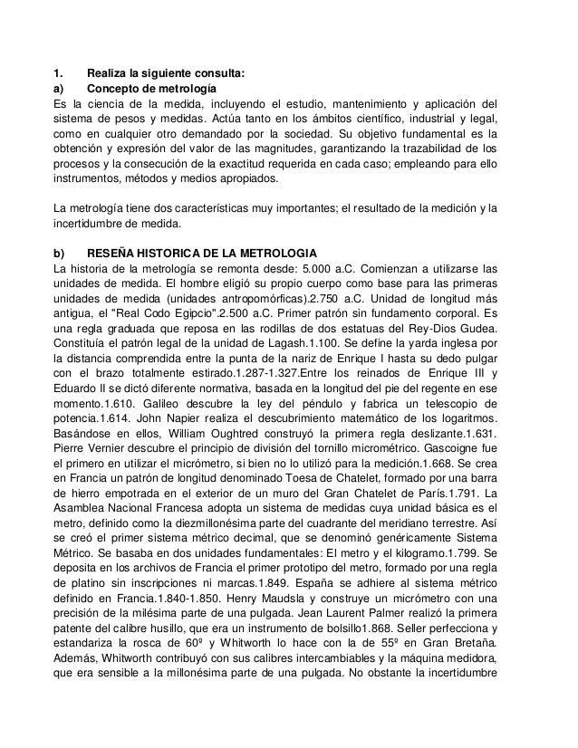 1.     Realiza la siguiente consulta:a)     Concepto de metrologíaEs la ciencia de la medida, incluyendo el estudio, mante...