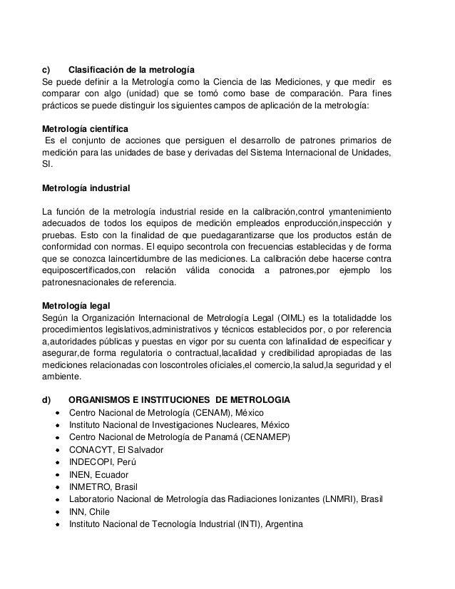 c)     Clasificación de la metrologíaSe puede definir a la Metrología como la Ciencia de las Mediciones, y que medir escom...