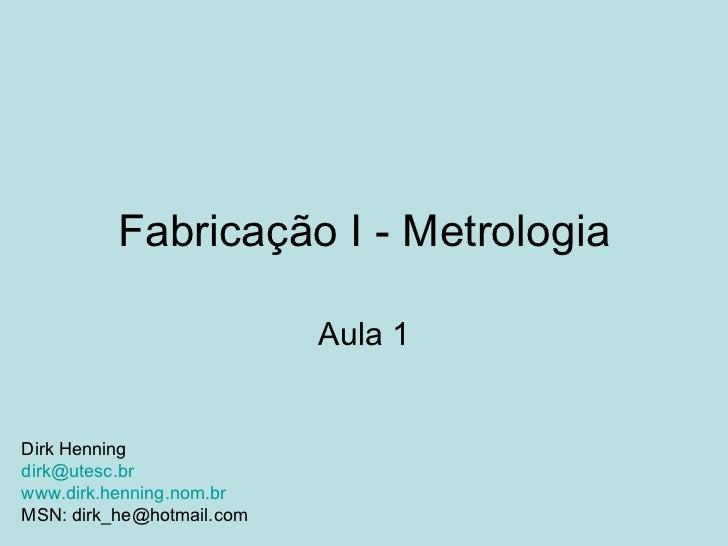Fabricação I - Metrologia Aula 1 Dirk Henning [email_address] www.dirk.henning.nom.br MSN: dirk_he@hotmail.com