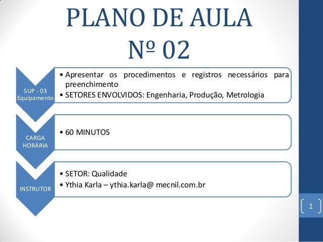 PLANO DE AULA Nº 02 SUP - 03 Equipamento  CARGA HORÁRIA  INSTRUTOR  • Apresentar os procedimentos e registros necessários ...