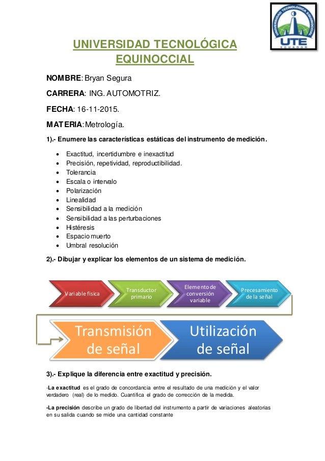 UNIVERSIDAD TECNOLÓGICA EQUINOCCIAL NOMBRE:Bryan Segura CARRERA: ING. AUTOMOTRIZ. FECHA: 16-11-2015. MATERIA:Metrología. 1...