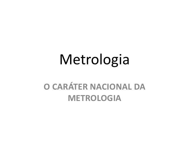 MetrologiaO CARÁTER NACIONAL DA     METROLOGIA
