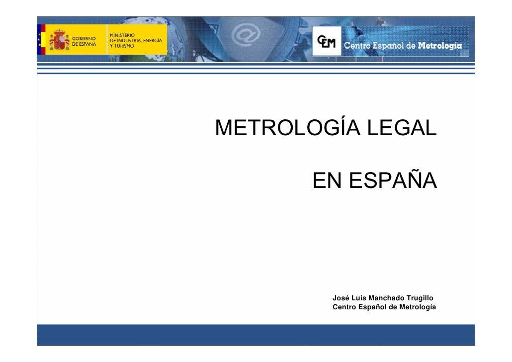 METROLOGÍA LEGAL      EN ESPAÑA        José Luis Manchado Trugillo        Centro Español de Metrología