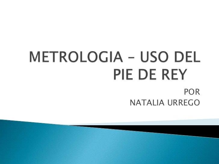 METROLOGIA – USO DEL PIE DE REY <br />POR<br />NATALIA URREGO<br />