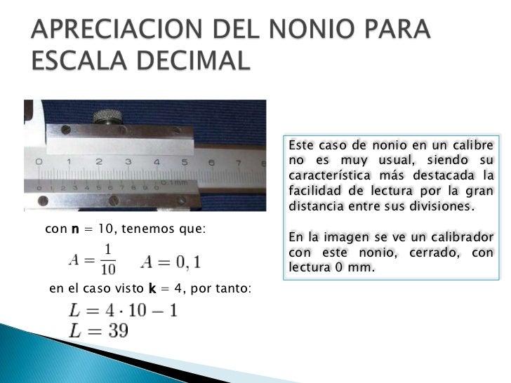 APRECIACION DEL NONIO PARA ESCALA DECIMAL<br />Este caso de nonio en un calibre no es muy usual, siendo su característica ...