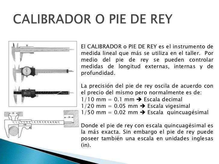 CALIBRADOR O PIE DE REY<br />El CALIBRADOR o PIE DE REY es el instrumento de medida lineal que más se utiliza en el taller...