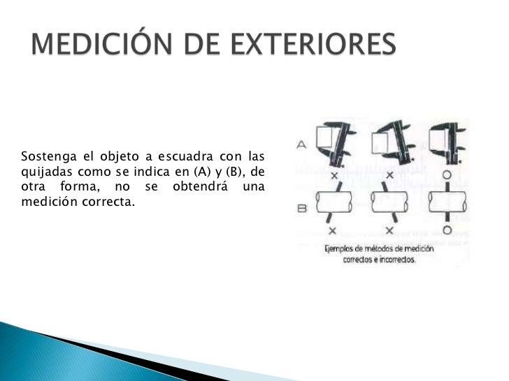 MEDICIÓN DE EXTERIORES<br />Sostenga el objeto a escuadra con las quijadas como se indica en (A) y (B), de otra forma, no ...