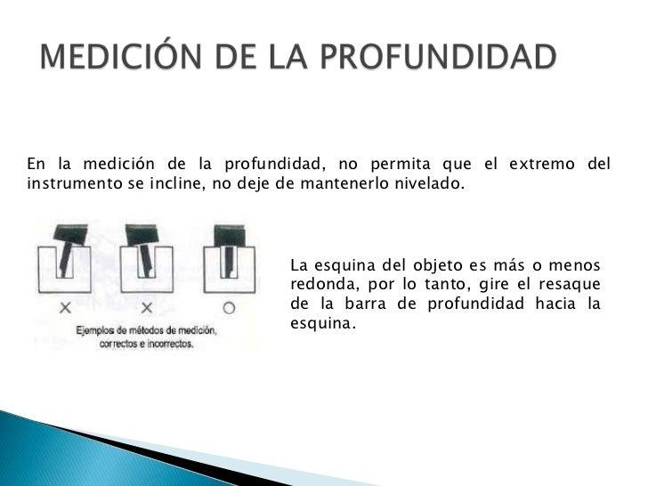 MEDICIÓN DE LA PROFUNDIDAD<br />En la medición de la profundidad, no permita que el extremo del instrumento se incline, no...