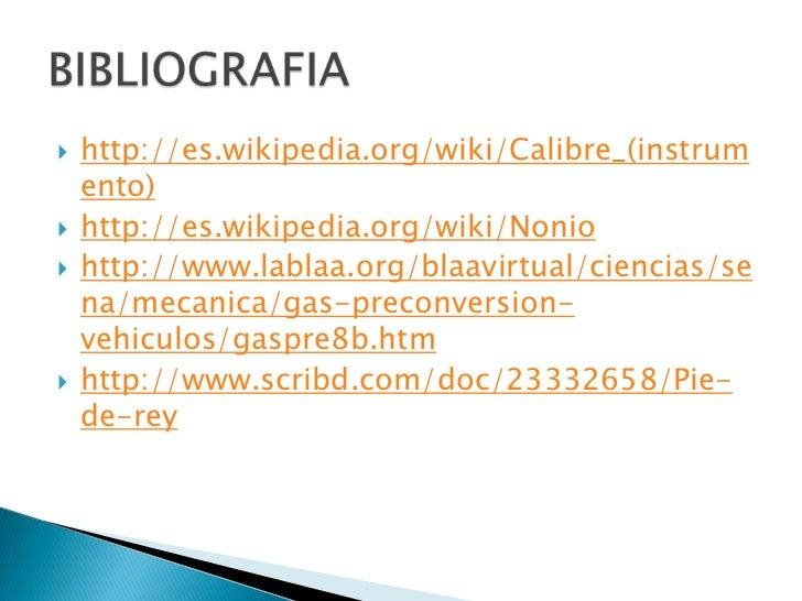 http://es.wikipedia.org/wiki/Calibre_(instrumento)<br />http://es.wikipedia.org/wiki/Nonio<br />http://www.lablaa.org/blaa...