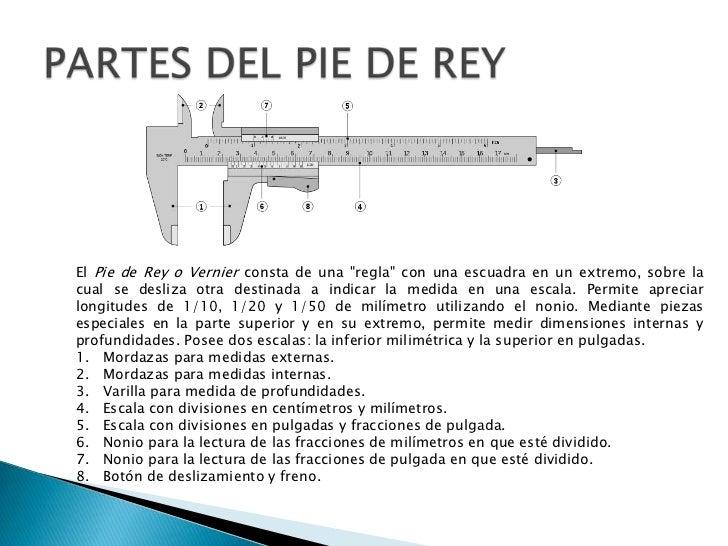 """PARTES DEL PIE DE REY<br />El Pie de Rey o Vernier consta de una """"regla"""" con una escuadra en un extremo, sobre la cual se ..."""