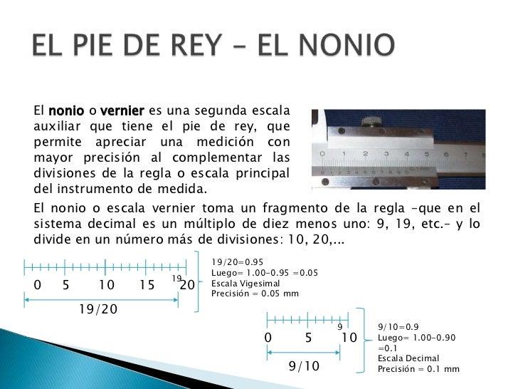 EL PIE DE REY – EL NONIO<br />El nonio o vernier es una segunda escala auxiliar que tiene el pie de rey, que permite aprec...