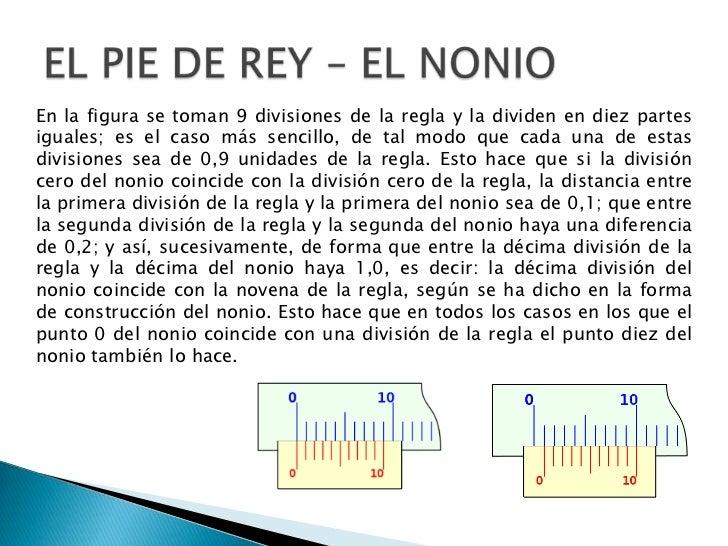 EL PIE DE REY – EL NONIO<br />En la figura se toman 9 divisiones de la regla y la dividen en diez partes iguales; es el ca...