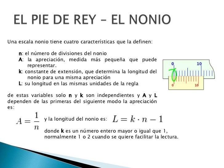 EL PIE DE REY – EL NONIO<br />Una escala nonio tiene cuatro características que la definen:<br />n: el número de divisione...