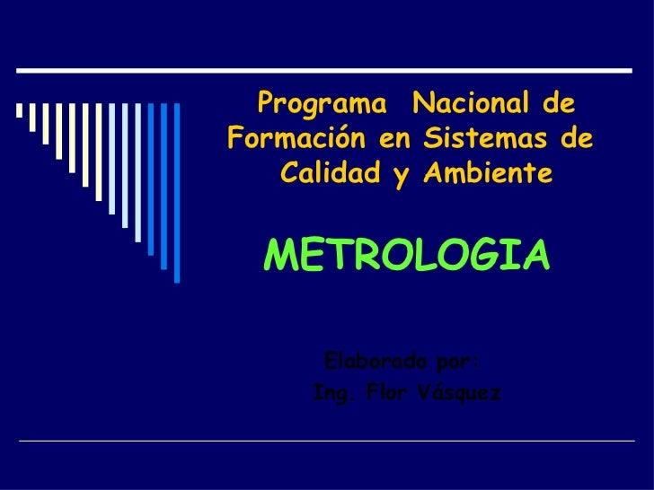Programa  Nacional de Formación en Sistemas de  Calidad y Ambiente METROLOGIA Elaborado por:  Ing. Flor Vásquez