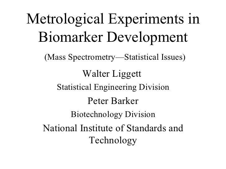 Metrological Experiments in Biomarker Development   (Mass Spectrometry—Statistical Issues) Walter Liggett  Statistical Eng...