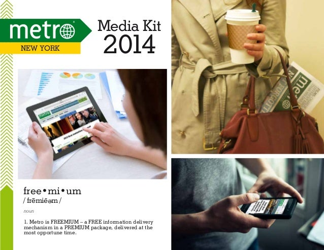 Media Kit New YOrk  2014  free•mi•um / fremie m / e  noun  1. Metro is FREEMIUM – a FREE information delivery mechanism in...