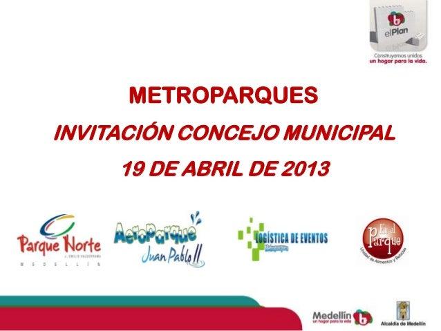 METROPARQUESINVITACIÓN CONCEJO MUNICIPAL     19 DE ABRIL DE 2013