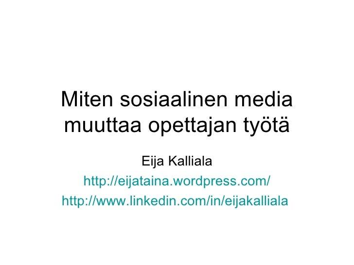 Miten sosiaalinen media muuttaa opettajan työtä Eija Kalliala http:// eijataina.wordpress.com / http://www.linkedin.com/in...