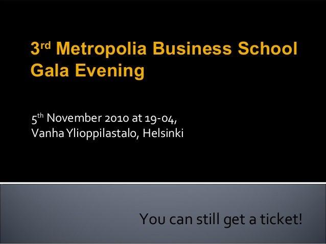 5th November 2010 at 19-04, VanhaYlioppilastalo, Helsinki You can still get a ticket! 3rd Metropolia Business School Gala ...