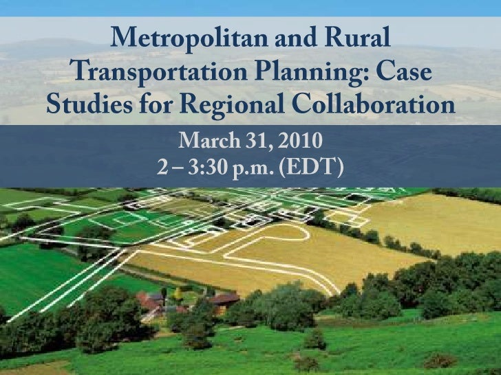 Metropolitan and Rural Transportation Planning: Case Studies for Regional Collaboration<br />March 31, 2010<br />2 – 3:30 ...