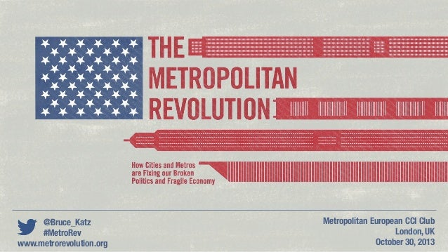 @Bruce_Katz #MetroRev www.metrorevolution.org  Metropolitan European CCI Club London, UK October 30, 2013