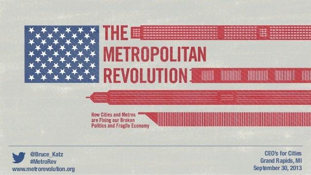 @Bruce_Katz #MetroRev CEO's for Cities Grand Rapids, MI September 30, 2013www.metrorevolution.org