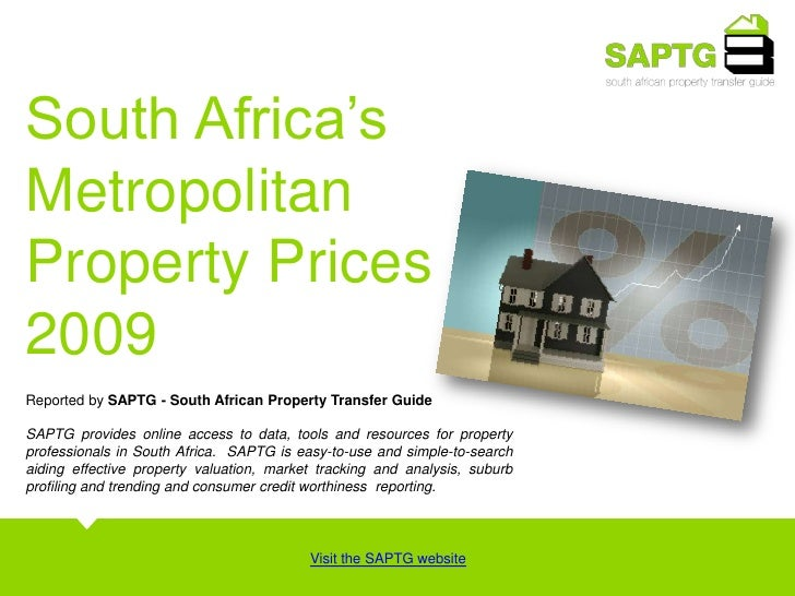 South Africa's <br />Metropolitan<br />Property Prices <br />2009 <br />Reported by SAPTG - South African Property Transfe...