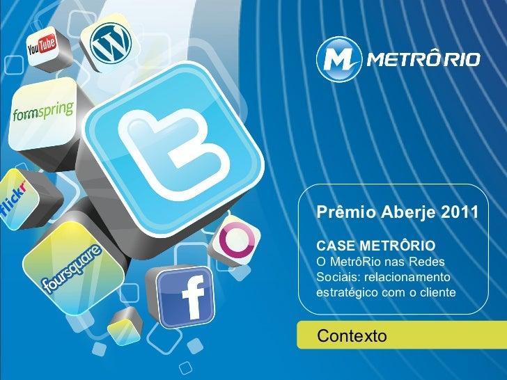 Prêmio Aberje 2011   Prêmio Aberje 2011CASE METRÔRIO     CASE METRÔRIOO MetrôRio nasnas Redes Sociais: relacionamentoestra...