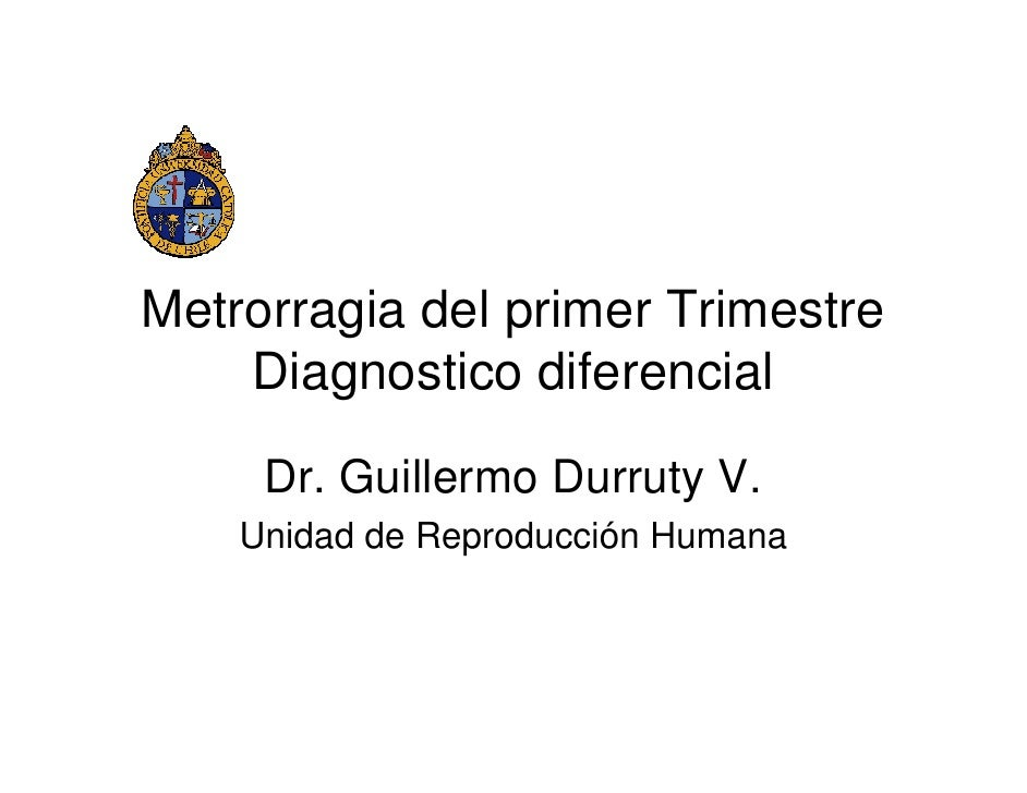 Metrorragia del primer Trimestre     Diagnostico diferencial       Dr. Guillermo Durruty V.     Unidad de Reproducción Hum...